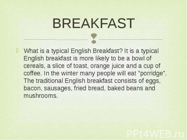 """BREAKFAST What is a typical English Breakfast? It is a typical English breakfast is more likely to be a bowl of cereals, a slice of toast, orange juice and a cup of coffee. In the winter many people will eat """"porridge"""". The traditional Eng…"""