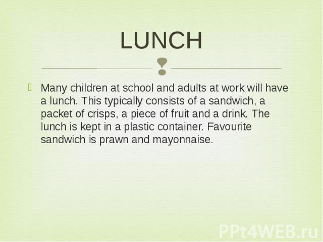LUNCH Many children at school and adults at work will have a lunch. This typically consists of a sandwich, a packet of crisps, a piece of fruit and a drink. The lunch is kept in a plastic container. Favourite sandwich is prawn and mayonnaise.
