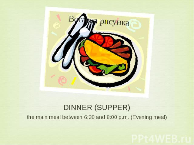DINNER (SUPPER) the main meal between 6:30 and 8:00 p.m. (Evening meal)