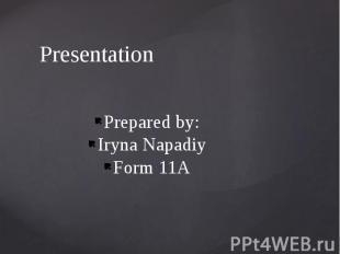 Presentation Prepared by: Iryna Napadiy Form 11A