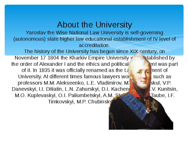 About the University Yaroslav the Wise National Law University is self-governing (autonomous) state higher law educational establishment of IV level of accreditation. The history of the University has begun since XIX century, on November 17 1804 the…