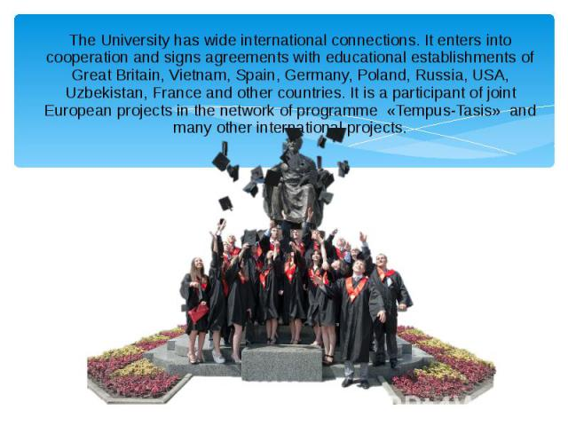 The University has wide international connections. It enters into cooperation and signs agreements with educational establishments of Great Britain, Vietnam, Spain, Germany, Poland, Russia, USA, Uzbekistan, France and other countries. It is a partic…