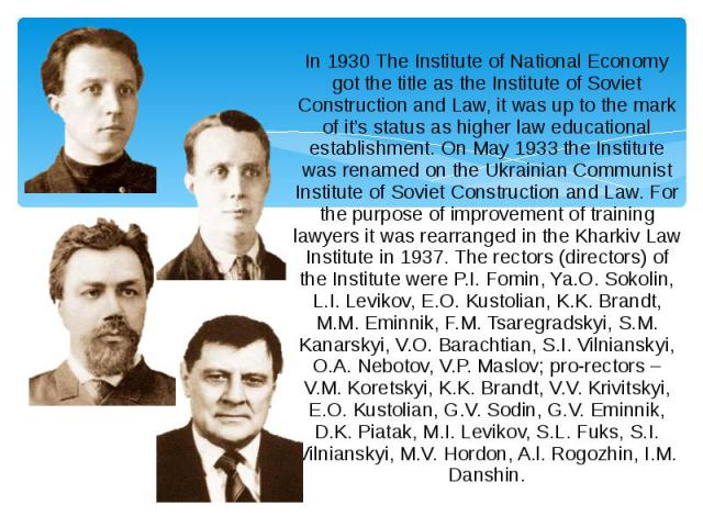 In 1930 The Institute of National Economy got the title as the Institute of Soviet Construction and Law, it was up to the mark of it's status as higher law educational establishment. On May 1933 the Institute was renamed on the Ukrainian Communist I…