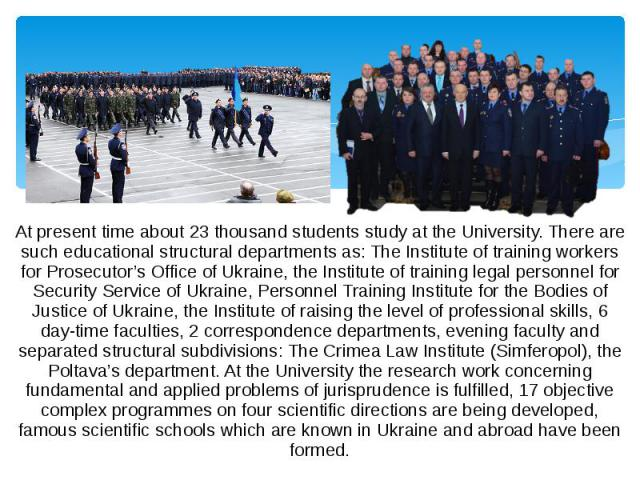 At present time about 23 thousand students study at the University. There are such educational structural departments as: The Institute of training workers for Prosecutor's Office of Ukraine, the Institute of training legal personnel for Security Se…