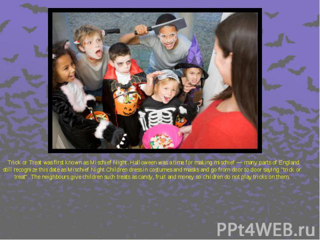 """Trick or Treat was first known as Mischief Night. Halloween was a time for making mischief — many parts of England still recognize this date as Mischief Night Children dress in costumes and masks and go from door to door saying """"trick or treat&…"""