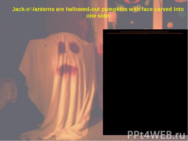 Jack-o'-lanterns are hallowed-out pumpkins with face carved into one side. Most jack-o'-lanterns contain a candle inside. An Irish legend says that jack-o'-lanterns are named after the man called Jack. He could not enter heaven because he was a mise…