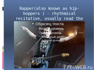 Rapper(also known as hip- hoppers ) - rhythmical recitative, usually read the mu
