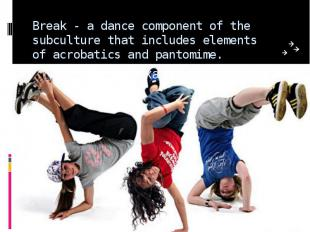 Break - a dance component of the subculture that includes elements of acrobatics