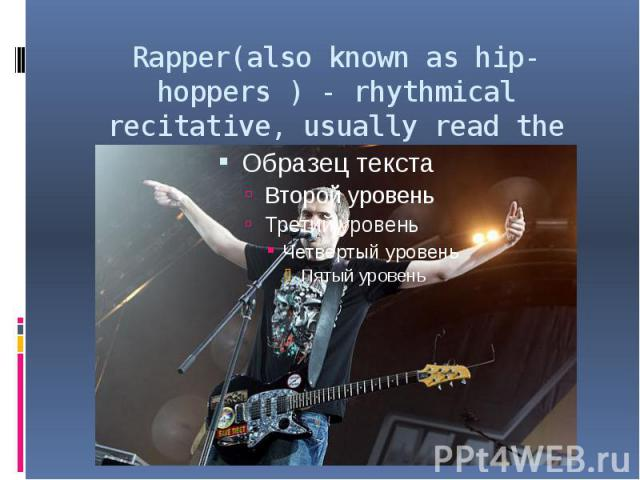 Rapper(also known as hip- hoppers ) - rhythmical recitative, usually read the music with a heavy beat.