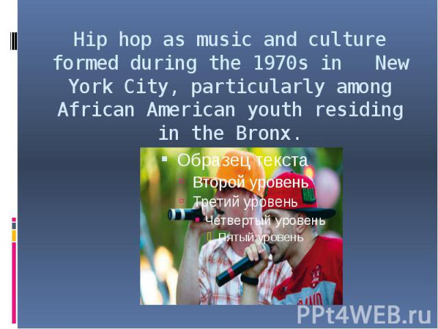 Hip hop as music and culture formed during the 1970s in New York City, particularly among African American youth residing in the Bronx.