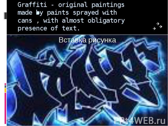 Graffiti - original paintings made by paints sprayed with cans , with almost obligatory presence of text.
