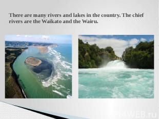 There are many rivers and lakes in the country. The chief rivers are the Waikato