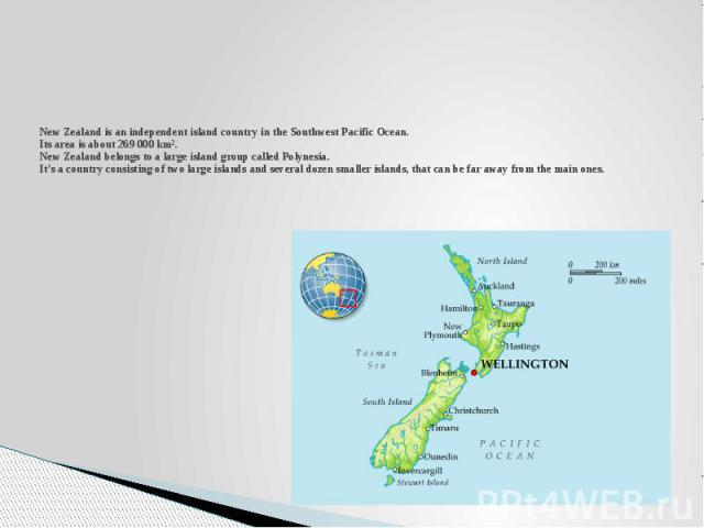 New Zealand is an independent island country in the Southwest Pacific Ocean. Its area is about 269 000 km². New Zealand belongs to a large island group called Polynesia. It's a country consisting of two large islands and several dozen smaller island…