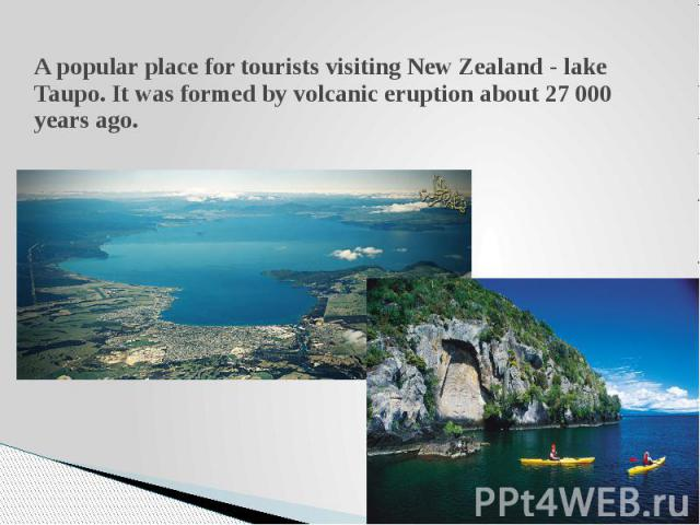A popular place for tourists visiting New Zealand - lake Taupo. It was formed by volcanic eruption about 27 000 years ago.