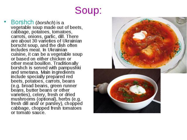 Soup: Borshch(borshch) is a vegetable soup made out of beets, cabbage, potatoes, tomatoes, carrots, onions, garlic, dill.There are about 30 varieties of Ukrainian borscht soup,and the dish often includes meat. In Ukrainian cuisine,…