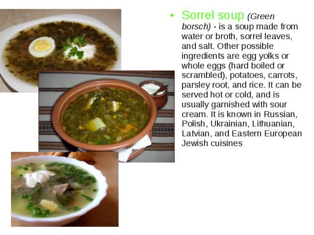 Sorrel soup (Green borsch) - is a soup made from water or broth, sorrel leaves, and salt. Other possible ingredients are egg yolks or whole eggs (hard boiled or scrambled), potatoes, carrots, parsley root, and rice. It can be served hot or cold, and…