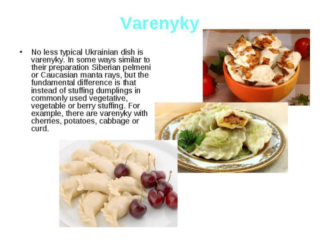 Varenyky No less typical Ukrainian dish is varenyky. In some ways similar to their preparation Siberian pelmeni or Caucasian manta rays, but the fundamental difference is that instead of stuffing dumplings in commonly used vegetative, vegetable or b…
