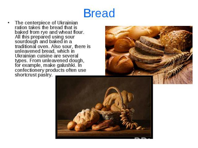 Bread The centerpiece of Ukrainian ration takes the bread that is baked from rye and wheat flour. All this prepared using sour sourdough and baked in a traditional oven. Also sour, there is unleavened bread, which in Ukrainian cuisine are several ty…