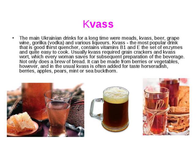 Kvass The main Ukrainian drinks for a long time were meads, kvass, beer, grape wine, gorilka (vodka) and various liqueurs. Kvass - the most popular drink that is good thirst quencher, contains vitamins B1 and E the set of enzymes and quite easy to c…