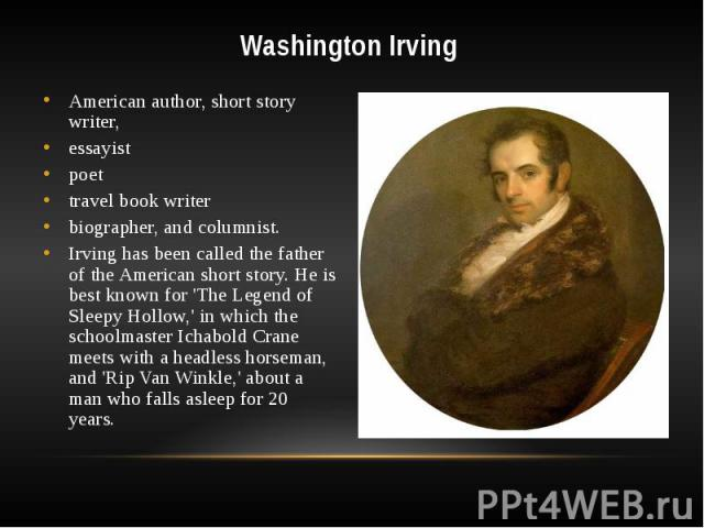 Washington Irving American author, short story writer, essayist poet travel book writer biographer, and columnist. Irving has been called the father of the American short story. He is best known for 'The Legend of Sleepy Hollow,' in which the school…