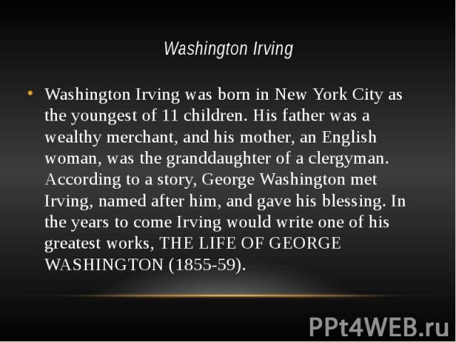 Washington Irving Washington Irving was born in New York City as the youngest of 11 children. His father was a wealthy merchant, and his mother, an English woman, was the granddaughter of a clergyman. According to a story, George Washington met Irvi…
