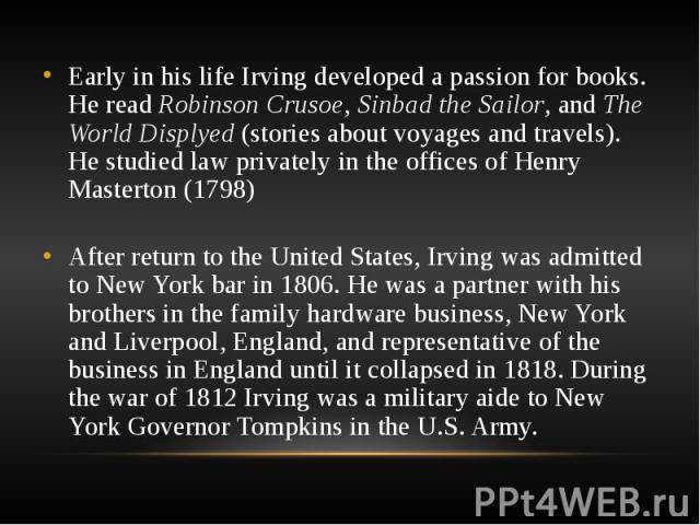 Early in his life Irving developed a passion for books. He read Robinson Crusoe, Sinbad the Sailor, and The World Displyed (stories about voyages and travels). He studied law privately in the offices of Henry Masterton (1798) Early in his life Irvin…