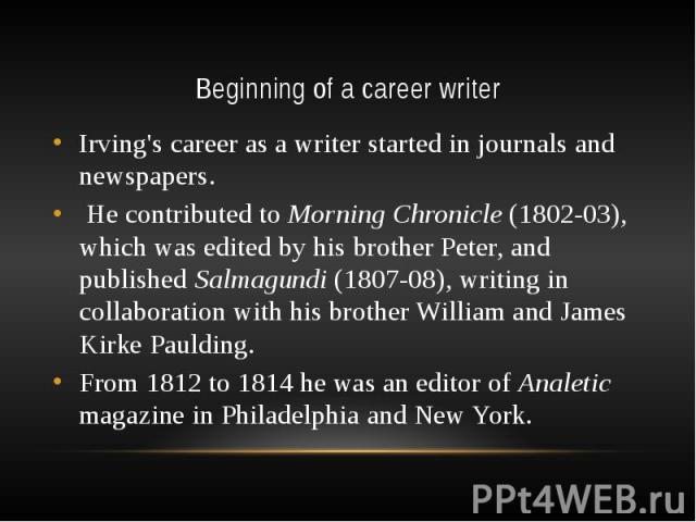 Beginning of a career writer Irving's career as a writer started in journals and newspapers. He contributed to Morning Chronicle (1802-03), which was edited by his brother Peter, and published Salmagundi (1807-08), writing in collaboration with his …