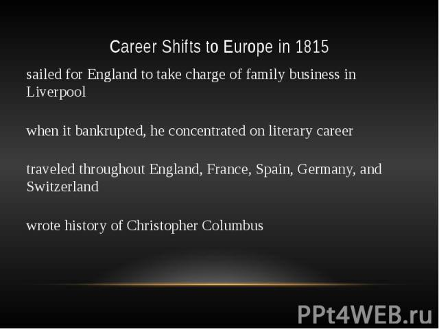 Career Shifts to Europe in 1815 sailed for England to take charge of family business in Liverpool when it bankrupted, he concentrated on literary career traveled throughout England, France, Spain, Germany, and Switzerland wrote history of Christophe…