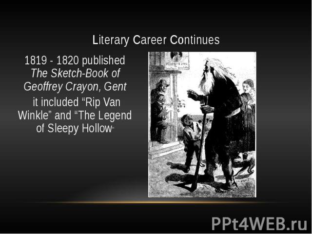 """Literary Career Continues 1819 - 1820 published The Sketch-Book of Geoffrey Crayon, Gent it included """"Rip Van Winkle"""" and """"The Legend of Sleepy Hollow"""""""