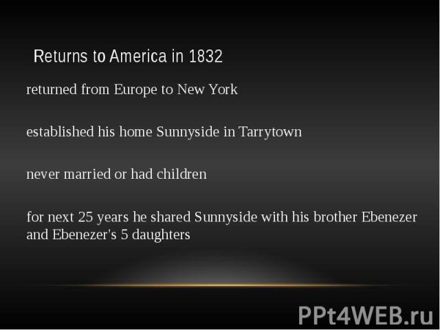 Returns to America in 1832 returned from Europe to New York established his home Sunnyside in Tarrytown never married or had children for next 25 years he shared Sunnyside with his brother Ebenezer and Ebenezer's 5 daughters