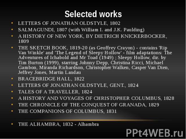 Selected works LETTERS OF JONATHAN OLDSTYLE, 1802 SALMAGUNDI, 1807 (with William I. and J.K. Paulding) A HISTORY OF NEW YORK, BY DIETRICH KNICKERBOCKER, 1809 THE SKETCH BOOK, 1819-20 (as Geoffrey Crayon) - contains 'Rip Van Winkle' and 'The Legend o…
