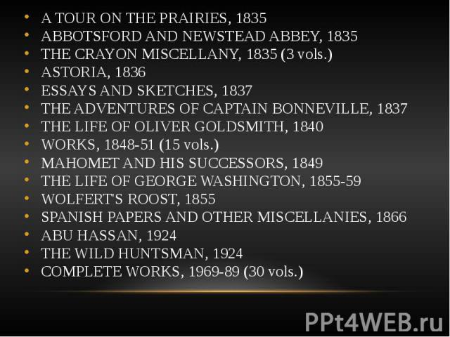 A TOUR ON THE PRAIRIES, 1835 A TOUR ON THE PRAIRIES, 1835 ABBOTSFORD AND NEWSTEAD ABBEY, 1835 THE CRAYON MISCELLANY, 1835 (3 vols.) ASTORIA, 1836 ESSAYS AND SKETCHES, 1837 THE ADVENTURES OF CAPTAIN BONNEVILLE, 1837 THE LIFE OF OLIVER GOLDSMITH, 1840…