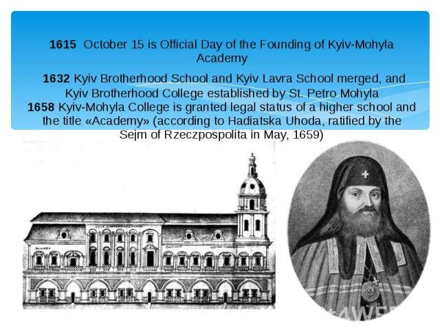 1615 October 15 is Official Day of the Founding of Kyiv-Mohyla Academy 1632Kyiv Brotherhood School and Kyiv Lavra School merged, and Kyiv Brotherhood College established by St. Petro Mohyla 1658Kyiv-Mohyla College is granted …