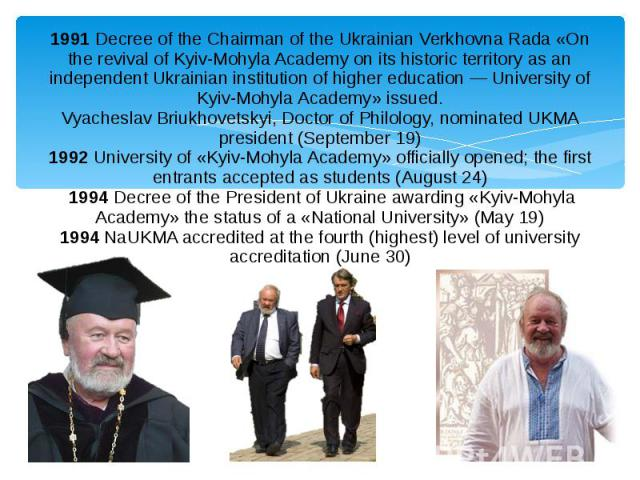 1991Decree of the Chairman of the Ukrainian Verkhovna Rada «On the revival of Kyiv-Mohyla Academy on its historic territory as an independent Ukrainian institution of higher education — University of Kyiv-Mohyla Academy» issued. Vyacheslav Bri…