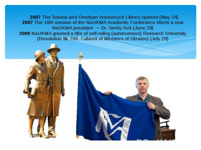 2007The Tetiana and Omelyan Antonovych Library opened (May 24) 2007The 16th session of the NaUKMA Academic Conference elects a new NaUKMA president — Dr. Serhiy Kvit (June 29) 2009NaUKMA granted a title of self-ruling (auton…