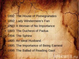 1892: The House of Pomegranates 1892: Lady Windermere's Fan 1893: A Woman of No