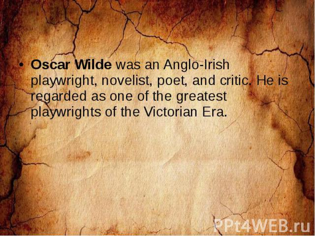 Oscar Wilde was an Anglo-Irish playwright, novelist, poet, and critic. He is regarded as one of the greatest playwrights of the Victorian Era.
