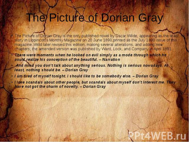 The Picture of Dorian Gray The Picture of Dorian Gray is the only published novel by Oscar Wilde, appearing as the lead story in Lippincott's Monthly Magazine on 20 June 1890,printed as the July 1890 issue of this magazine. Wild later revised this e…