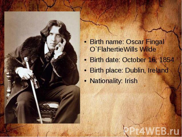 Birth name: Oscar Fingal O`FlahertieWills Wilde Birth date: October 16, 1854 Birth place: Dublin, Ireland Nationality: Irish