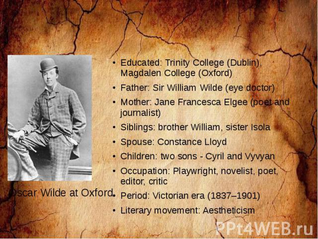 Educated: Trinity College (Dublin), Magdalen College (Oxford) Father: Sir William Wilde (eye doctor) Mother: Jane Francesca Elgee (poet and journalist) Siblings: brother William, sister Isola Spouse: Constance Lloyd Children: two sons - Cyril and Vy…