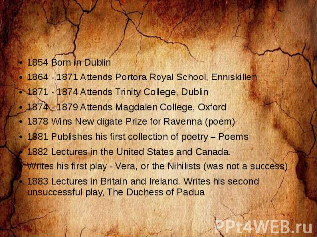 1854 Born in Dublin 1864 - 1871 Attends Portora Royal School, Enniskillen 1871 - 1874 Attends Trinity College, Dublin 1874 - 1879 Attends Magdalen College, Oxford 1878 Wins New digate Prize for Ravenna (poem) 1881 Publishes his first collection of p…