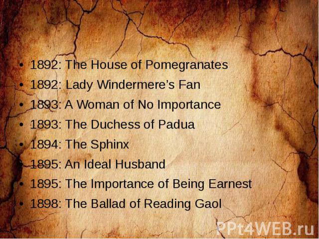 1892: The House of Pomegranates 1892: Lady Windermere's Fan 1893: A Woman of No Importance 1893: The Duchess of Padua 1894: The Sphinx 1895: An Ideal Husband 1895: The Importance of Being Earnest 1898: The Ballad of Reading Gaol