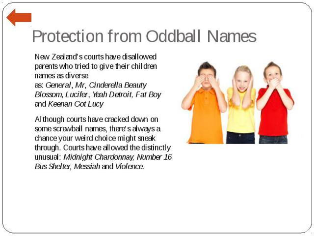 Protection from Oddball Names New Zealand's courts have disallowed parents who tried to give their children names as diverse as:General,Mr,Cinderella Beauty Blossom,Lucifer,Yeah Detroit, Fat Boy and Keenan Got Lucy Alth…