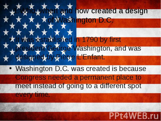 1.Who, when and how created a design of Washington D.C. It was established in 1790 by first president George Washington, and was designed by Pierre L'Enfant. Washington D.C. was created is because Congress needed a permanent place to meet instead of…