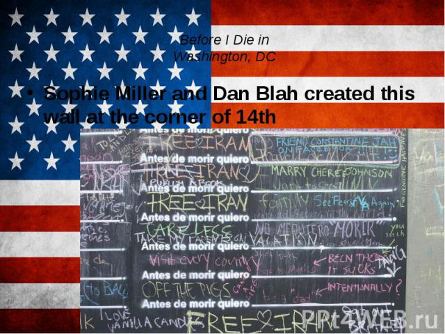 Before I Die in Washington, DC Sophie Miller and Dan Blah created this wall at the corner of 14th