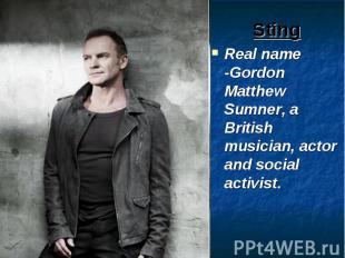 Sting Real name -Gordon Matthew Sumner, a British musician, actor and social act