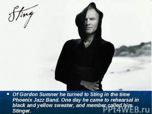 Of Gordon Sumner he turned to Sting in the time Phoenix Jazz Band. One day he ca