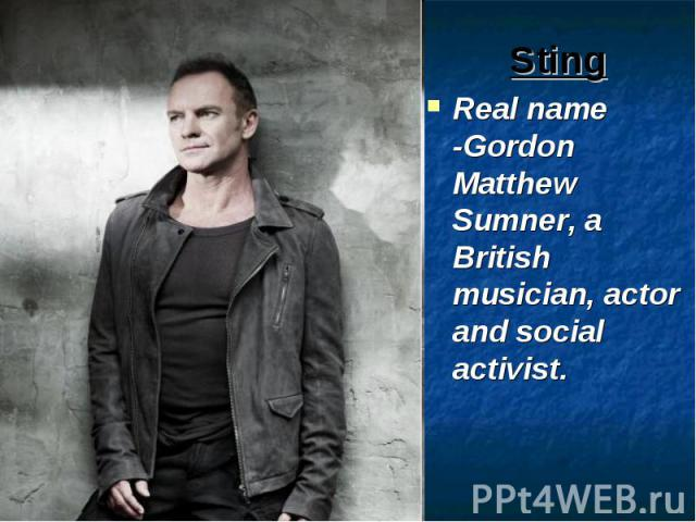 Sting Real name -Gordon Matthew Sumner, a British musician, actor and social activist.