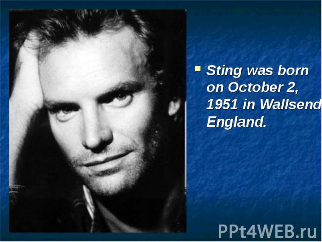 Sting was born on October 2, 1951 in Wallsend, England.