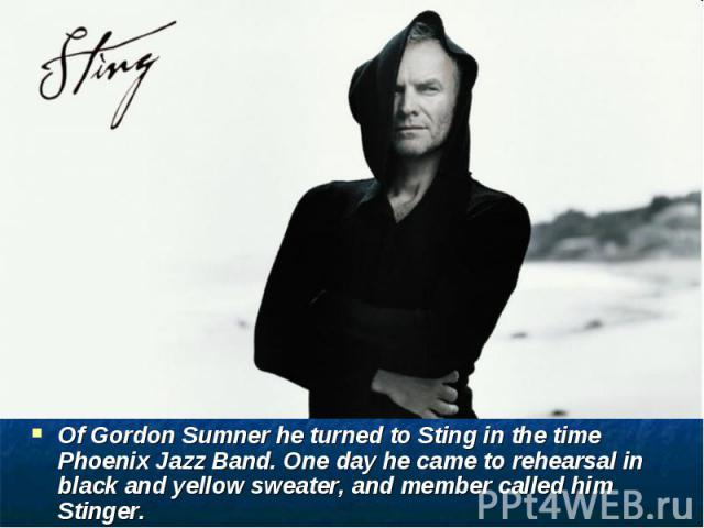 Of Gordon Sumner he turned to Sting in the time Phoenix Jazz Band. One day he came to rehearsal in black and yellow sweater, and member called him Stinger.